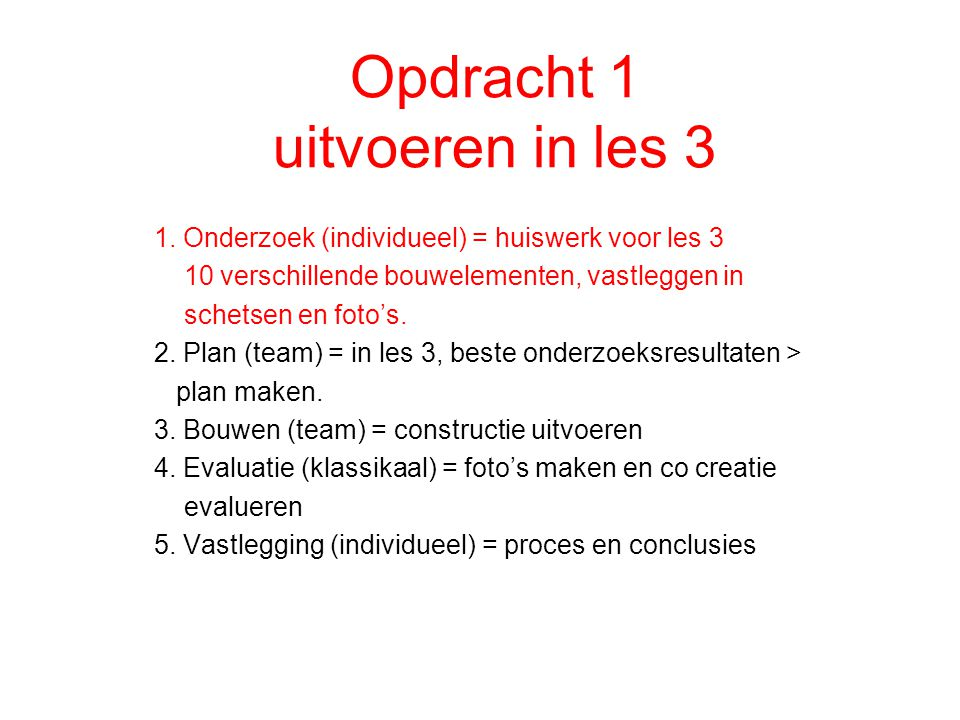 Opdracht 1 uitvoeren in les 3 1. Onderzoek (individueel) = huiswerk voor les 3 10 verschillende bouwelementen, vastleggen in schetsen en foto's. 2. Pl