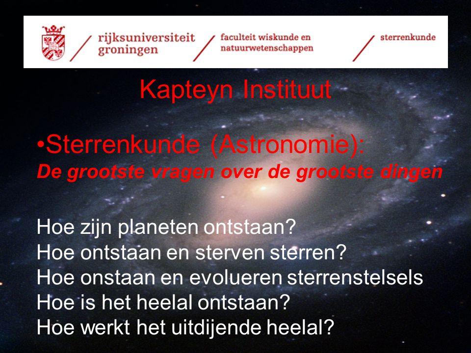 Kapteyn Instituut Sterrenkunde (Astronomie): De grootste vragen over de grootste dingen Hoe zijn planeten ontstaan? Hoe ontstaan en sterven sterren? H