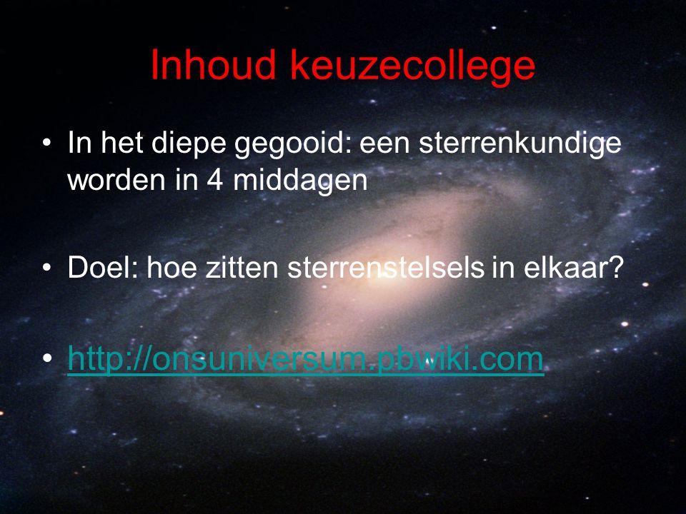 Inhoud keuzecollege In het diepe gegooid: een sterrenkundige worden in 4 middagen Doel: hoe zitten sterrenstelsels in elkaar? http://onsuniversum.pbwi