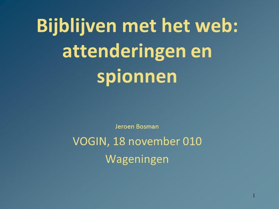 1 Bijblijven met het web: attenderingen en spionnen Jeroen Bosman VOGIN, 18 november 010 Wageningen