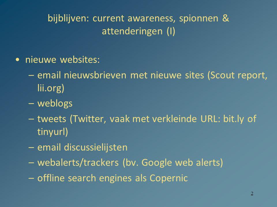 2 bijblijven: current awareness, spionnen & attenderingen (I) nieuwe websites: –email nieuwsbrieven met nieuwe sites (Scout report, lii.org) –weblogs –tweets (Twitter, vaak met verkleinde URL: bit.ly of tinyurl) –email discussielijsten –webalerts/trackers (bv.