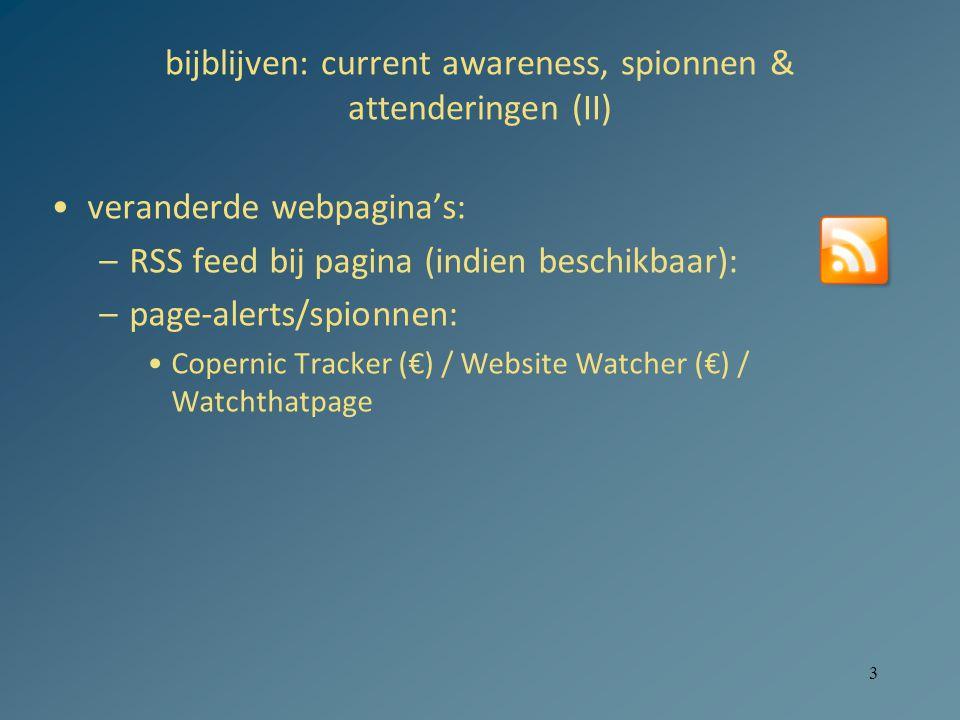 3 bijblijven: current awareness, spionnen & attenderingen (II) veranderde webpagina's: –RSS feed bij pagina (indien beschikbaar): –page-alerts/spionnen: Copernic Tracker (€) / Website Watcher (€) / Watchthatpage