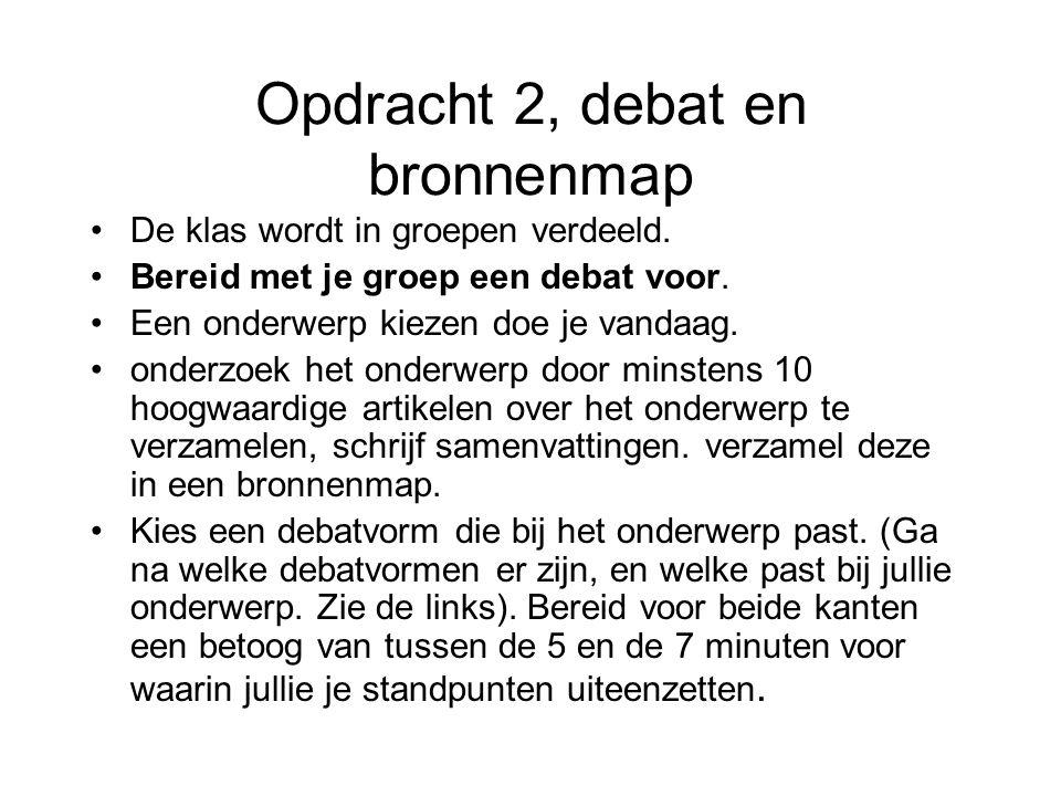 Opdracht 2, debat en bronnenmap De klas wordt in groepen verdeeld. Bereid met je groep een debat voor. Een onderwerp kiezen doe je vandaag. onderzoek