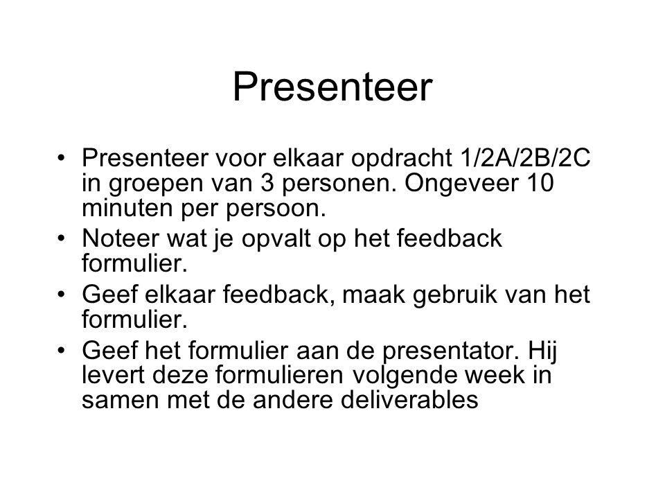 Presenteer Presenteer voor elkaar opdracht 1/2A/2B/2C in groepen van 3 personen. Ongeveer 10 minuten per persoon. Noteer wat je opvalt op het feedback