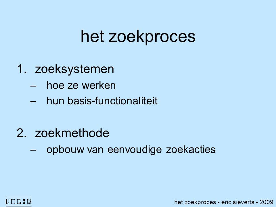 het zoekproces 1.zoeksystemen –hoe ze werken –hun basis-functionaliteit 2.zoekmethode –opbouw van eenvoudige zoekacties het zoekproces - eric sieverts