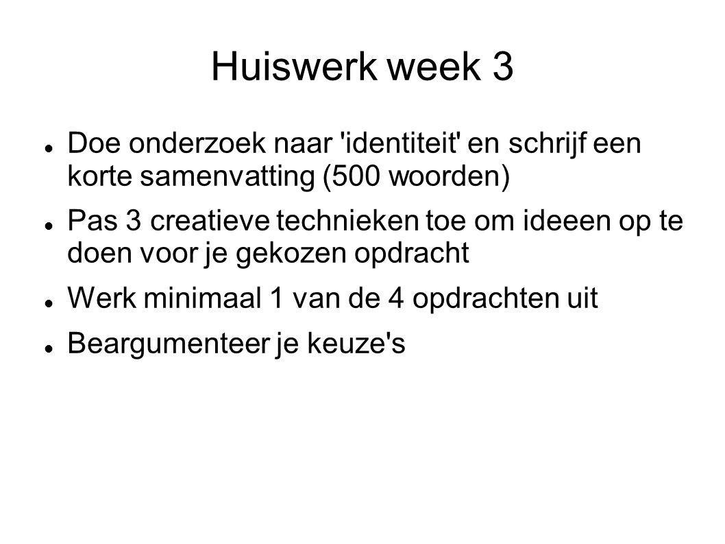 Huiswerk week 3 Doe onderzoek naar identiteit en schrijf een korte samenvatting (500 woorden) Pas 3 creatieve technieken toe om ideeen op te doen voor je gekozen opdracht Werk minimaal 1 van de 4 opdrachten uit Beargumenteer je keuze s
