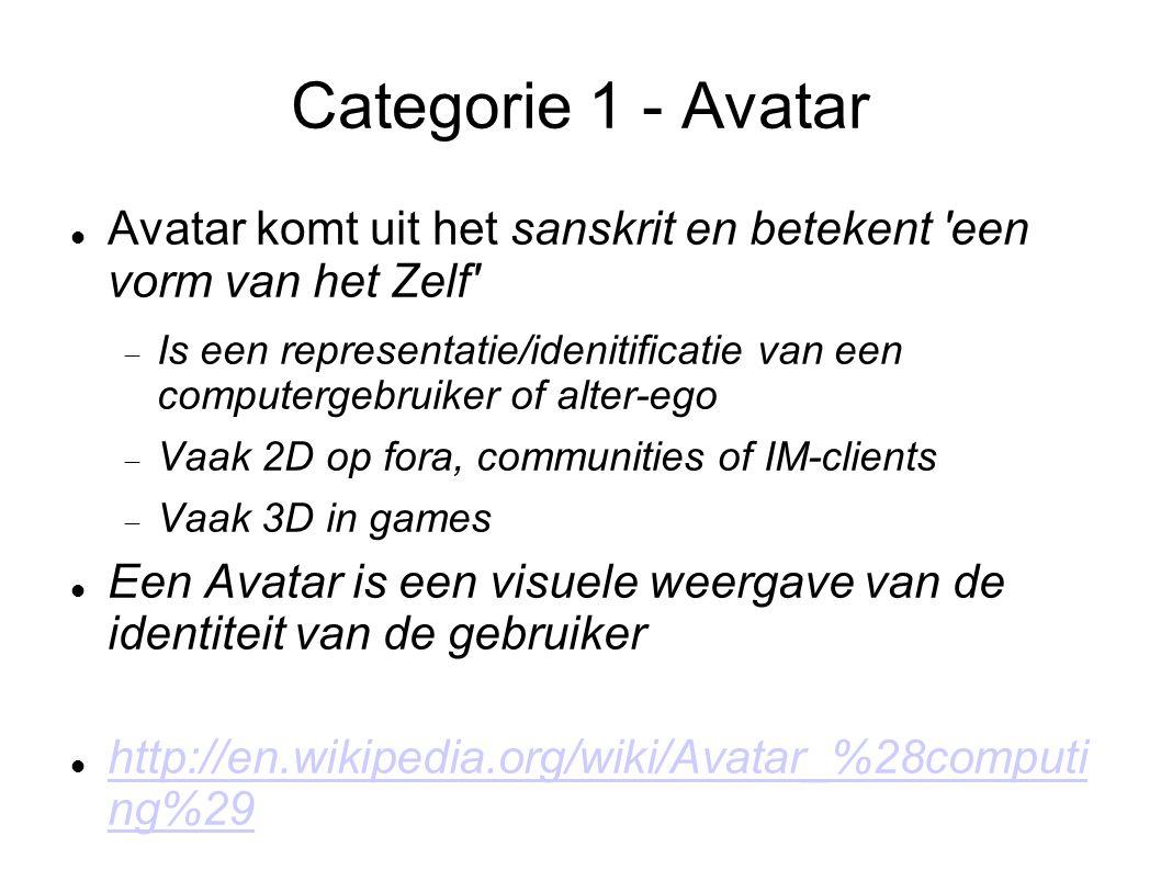 Categorie 1 - Avatar Avatar komt uit het sanskrit en betekent een vorm van het Zelf  Is een representatie/idenitificatie van een computergebruiker of alter-ego  Vaak 2D op fora, communities of IM-clients  Vaak 3D in games Een Avatar is een visuele weergave van de identiteit van de gebruiker http://en.wikipedia.org/wiki/Avatar_%28computi ng%29 http://en.wikipedia.org/wiki/Avatar_%28computi ng%29