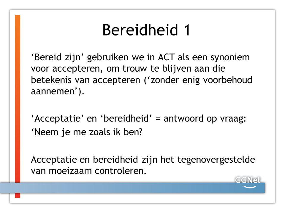 Bereidheid 1 'Bereid zijn' gebruiken we in ACT als een synoniem voor accepteren, om trouw te blijven aan die betekenis van accepteren ('zonder enig vo