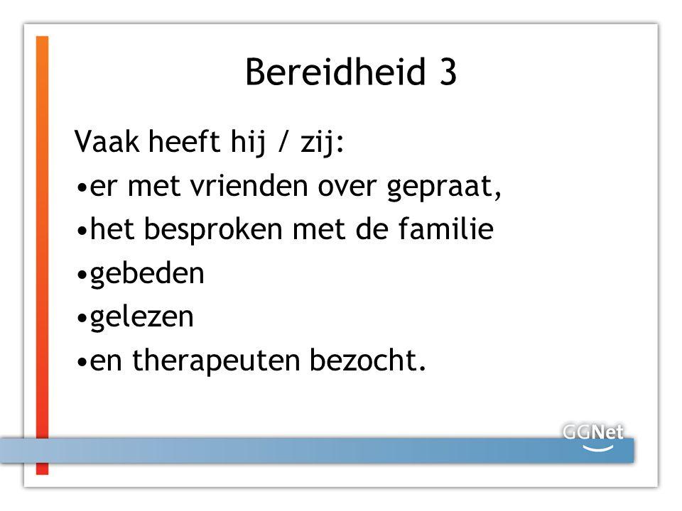Bereidheid 3 Vaak heeft hij / zij: er met vrienden over gepraat, het besproken met de familie gebeden gelezen en therapeuten bezocht.