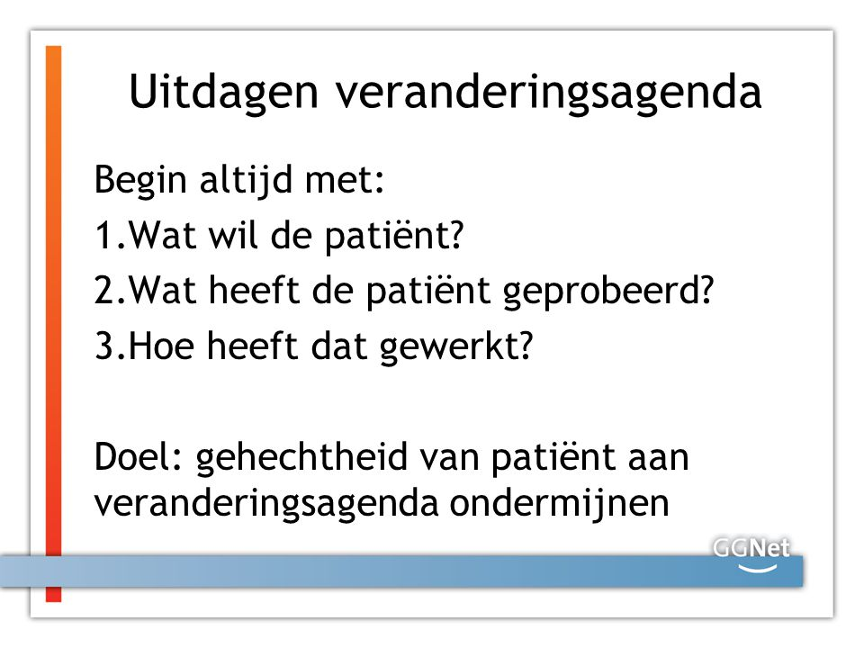 Uitdagen veranderingsagenda Begin altijd met: 1.Wat wil de patiënt? 2.Wat heeft de patiënt geprobeerd? 3.Hoe heeft dat gewerkt? Doel: gehechtheid van