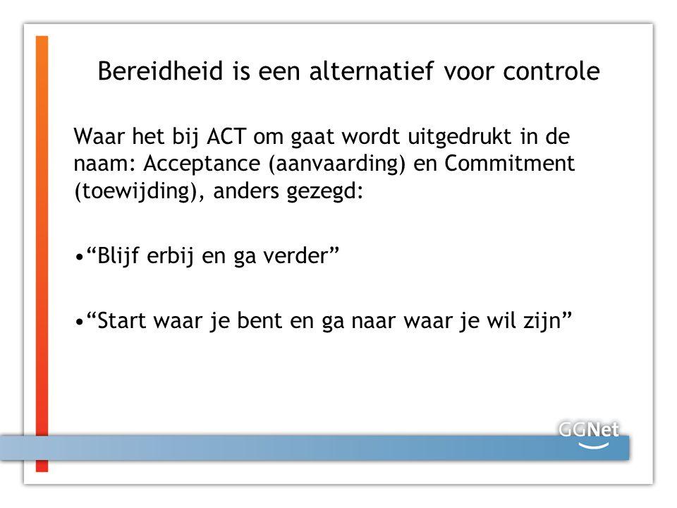 Bereidheid is een alternatief voor controle Waar het bij ACT om gaat wordt uitgedrukt in de naam: Acceptance (aanvaarding) en Commitment (toewijding),