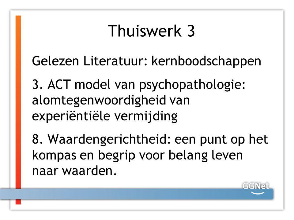 Thuiswerk 3 Gelezen Literatuur: kernboodschappen 3. ACT model van psychopathologie: alomtegenwoordigheid van experiëntiële vermijding 8. Waardengerich