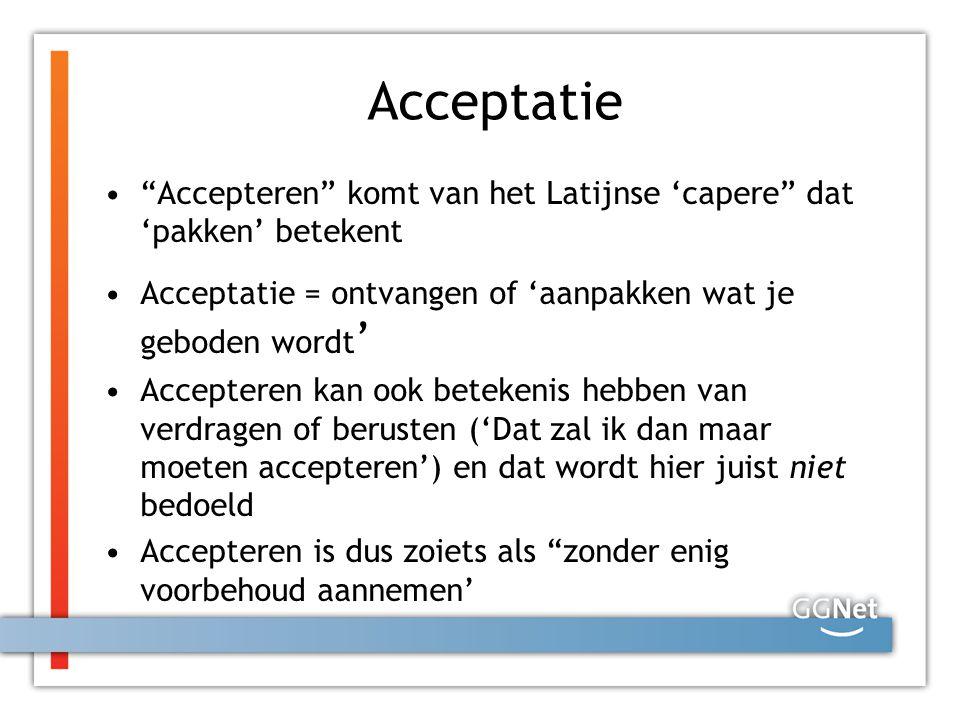 """Acceptatie """"Accepteren"""" komt van het Latijnse 'capere"""" dat 'pakken' betekent Acceptatie = ontvangen of 'aanpakken wat je geboden wordt ' Accepteren ka"""