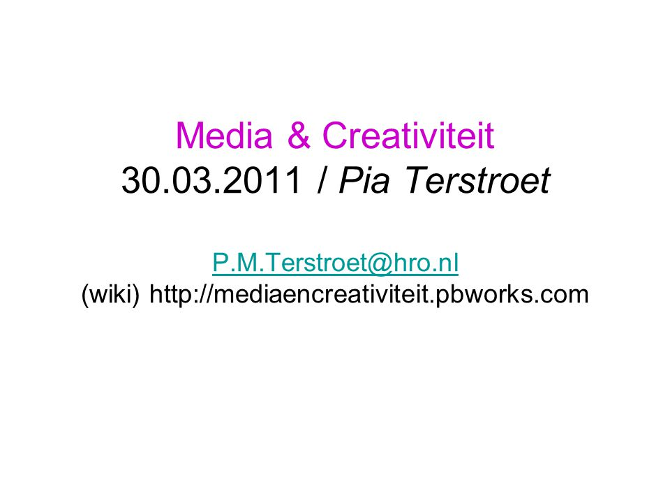 Media & Creativiteit 30.03.2011 / Pia Terstroet P.M.Terstroet@hro.nl (wiki) http://mediaencreativiteit.pbworks.com P.M.Terstroet@hro.nl