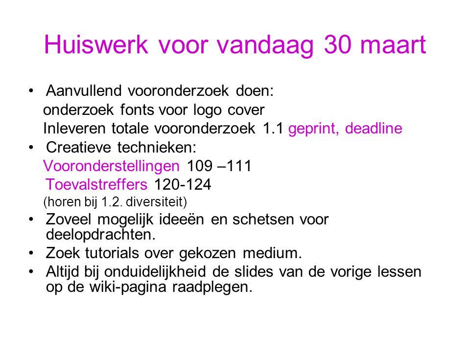 Huiswerk voor vandaag 30 maart Aanvullend vooronderzoek doen: onderzoek fonts voor logo cover Inleveren totale vooronderzoek 1.1 geprint, deadline Creatieve technieken: Vooronderstellingen 109 –111 Toevalstreffers 120-124 (horen bij 1.2.