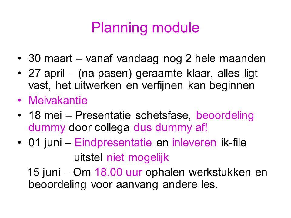 Planning module 30 maart – vanaf vandaag nog 2 hele maanden 27 april – (na pasen) geraamte klaar, alles ligt vast, het uitwerken en verfijnen kan begi