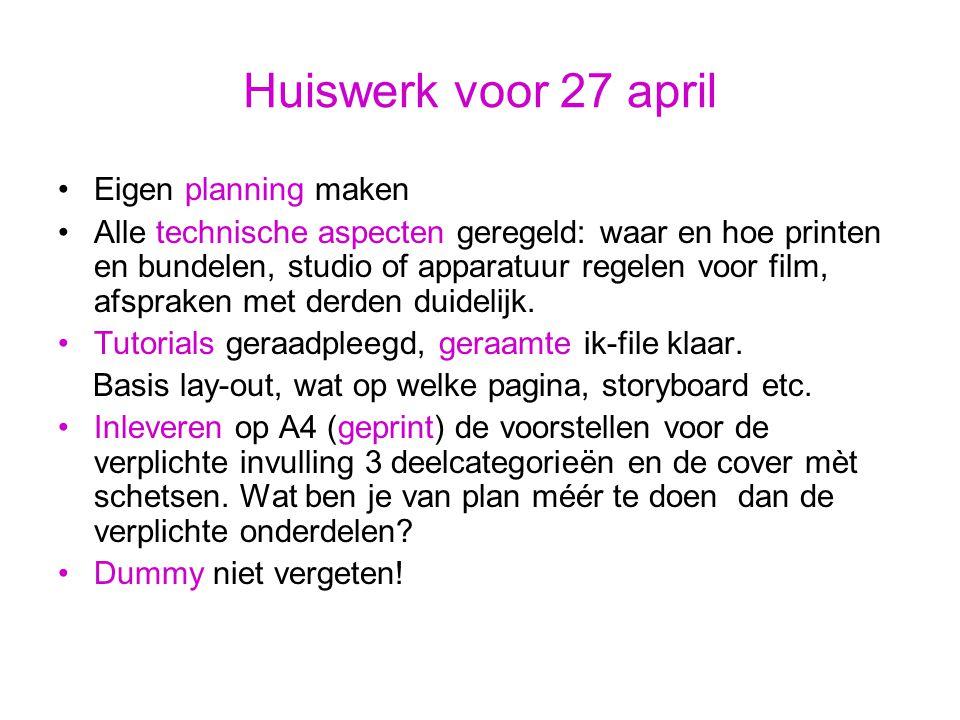 Huiswerk voor 27 april Eigen planning maken Alle technische aspecten geregeld: waar en hoe printen en bundelen, studio of apparatuur regelen voor film, afspraken met derden duidelijk.