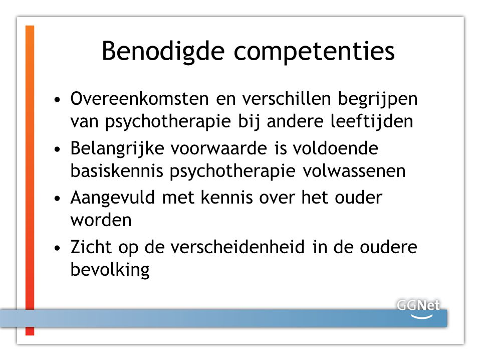 Benodigde competenties Overeenkomsten en verschillen begrijpen van psychotherapie bij andere leeftijden Belangrijke voorwaarde is voldoende basiskennis psychotherapie volwassenen Aangevuld met kennis over het ouder worden Zicht op de verscheidenheid in de oudere bevolking
