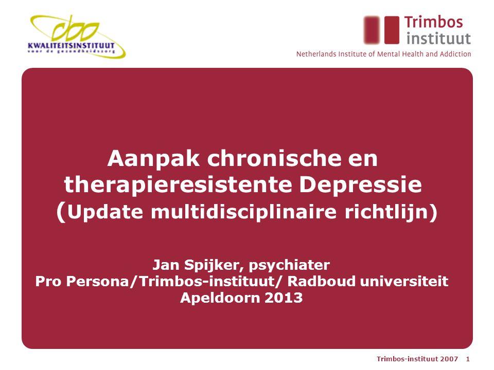 Trimbos-instituut 2007 1 Aanpak chronische en therapieresistente Depressie ( Update multidisciplinaire richtlijn) Jan Spijker, psychiater Pro Persona/Trimbos-instituut/ Radboud universiteit Apeldoorn 2013