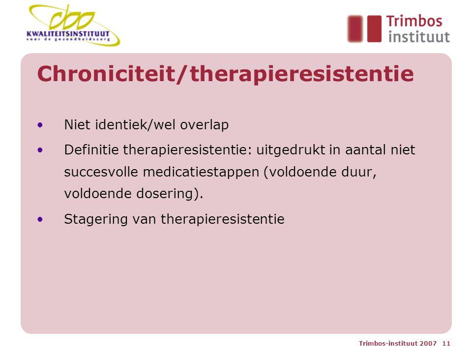 Trimbos-instituut 2007 11 Chroniciteit/therapieresistentie Niet identiek/wel overlap Definitie therapieresistentie: uitgedrukt in aantal niet succesvolle medicatiestappen (voldoende duur, voldoende dosering).