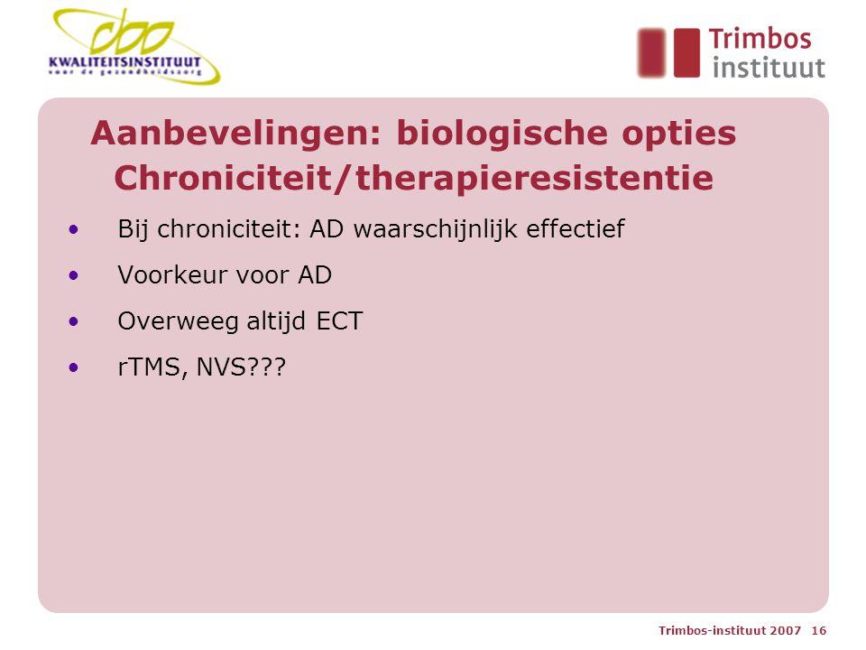 Trimbos-instituut 2007 16 Aanbevelingen: biologische opties Chroniciteit/therapieresistentie Bij chroniciteit: AD waarschijnlijk effectief Voorkeur voor AD Overweeg altijd ECT rTMS, NVS???