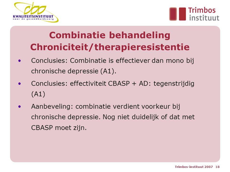 Trimbos-instituut 2007 18 Combinatie behandeling Chroniciteit/therapieresistentie Conclusies: Combinatie is effectiever dan mono bij chronische depressie (A1).