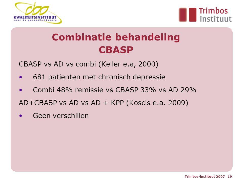Trimbos-instituut 2007 19 Combinatie behandeling CBASP CBASP vs AD vs combi (Keller e.a, 2000) 681 patienten met chronisch depressie Combi 48% remissie vs CBASP 33% vs AD 29% AD+CBASP vs AD vs AD + KPP (Koscis e.a.