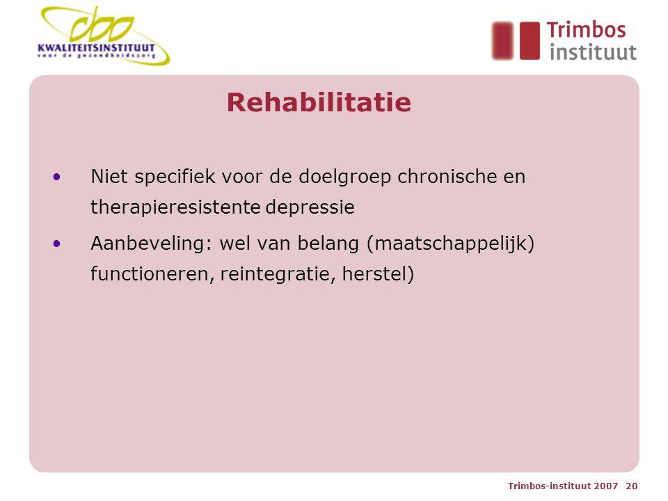 Trimbos-instituut 2007 20 Rehabilitatie Niet specifiek voor de doelgroep chronische en therapieresistente depressie Aanbeveling: wel van belang (maatschappelijk) functioneren, reintegratie, herstel)