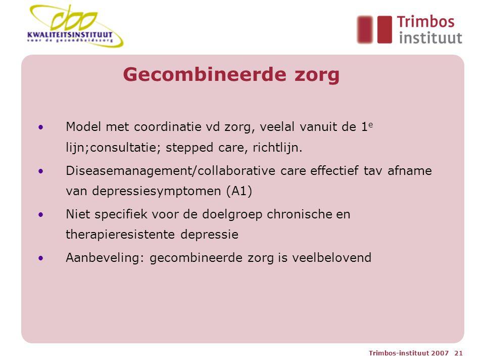 Trimbos-instituut 2007 21 Gecombineerde zorg Model met coordinatie vd zorg, veelal vanuit de 1 e lijn;consultatie; stepped care, richtlijn.