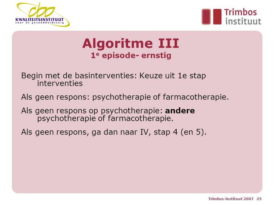 Trimbos-instituut 2007 25 Algoritme III 1 e episode- ernstig Begin met de basinterventies: Keuze uit 1e stap interventies Als geen respons: psychotherapie of farmacotherapie.