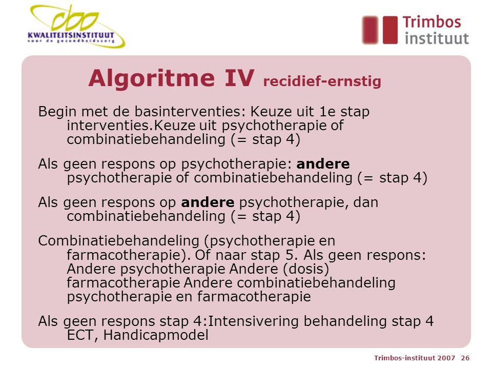 Trimbos-instituut 2007 26 Algoritme IV recidief-ernstig Begin met de basinterventies: Keuze uit 1e stap interventies.Keuze uit psychotherapie of combinatiebehandeling (= stap 4) Als geen respons op psychotherapie: andere psychotherapie of combinatiebehandeling (= stap 4) Als geen respons op andere psychotherapie, dan combinatiebehandeling (= stap 4) Combinatiebehandeling (psychotherapie en farmacotherapie).