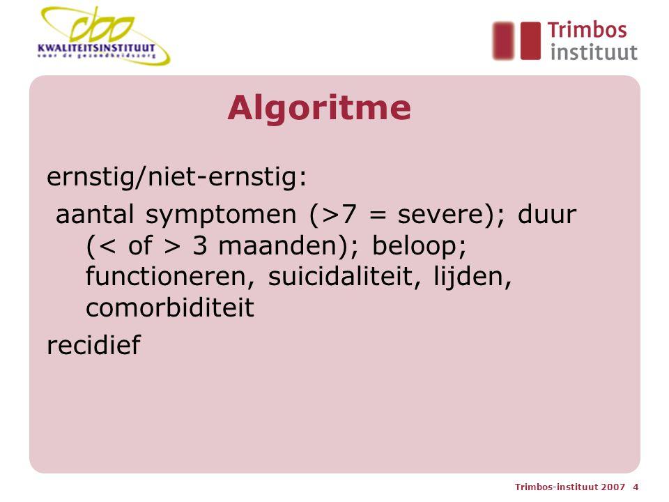Trimbos-instituut 2007 4 Algoritme ernstig/niet-ernstig: aantal symptomen (>7 = severe); duur ( 3 maanden); beloop; functioneren, suicidaliteit, lijden, comorbiditeit recidief