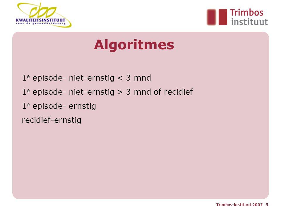Trimbos-instituut 2007 5 Algoritmes 1 e episode- niet-ernstig < 3 mnd 1 e episode- niet-ernstig > 3 mnd of recidief 1 e episode- ernstig recidief-ernstig