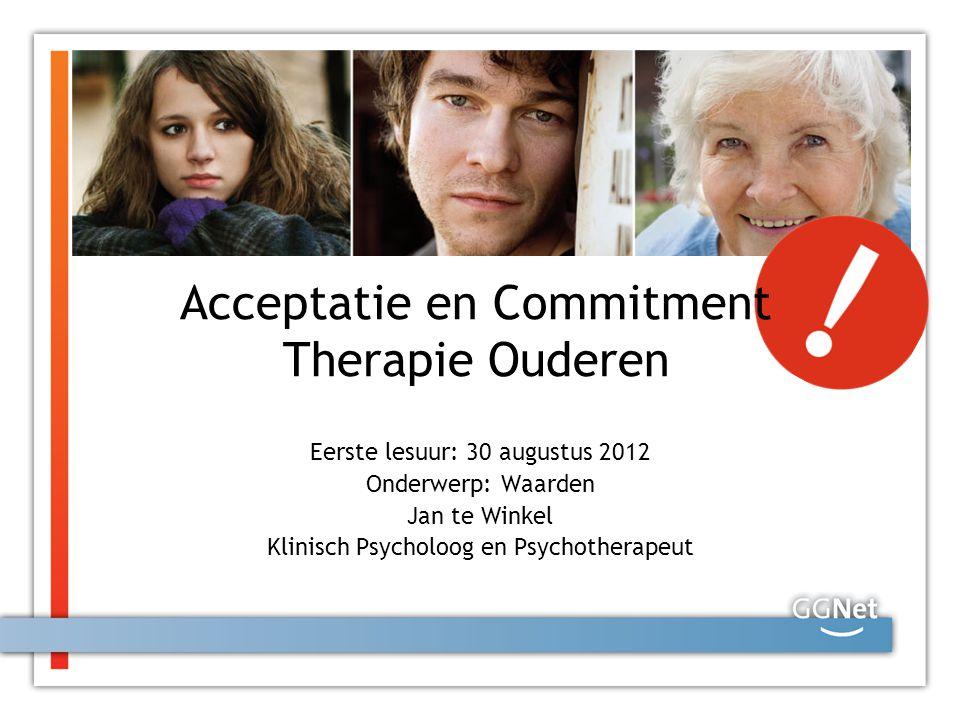 Acceptatie en Commitment Therapie Ouderen Eerste lesuur: 30 augustus 2012 Onderwerp: Waarden Jan te Winkel Klinisch Psycholoog en Psychotherapeut