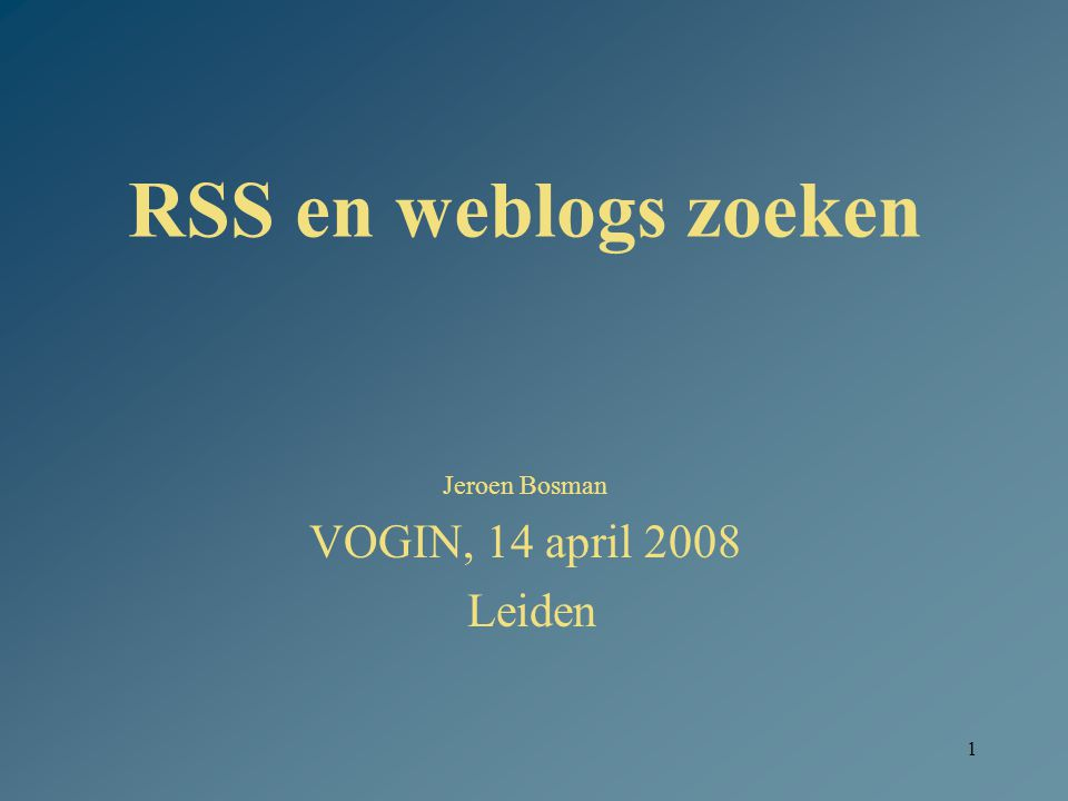 1 RSS en weblogs zoeken Jeroen Bosman VOGIN, 14 april 2008 Leiden