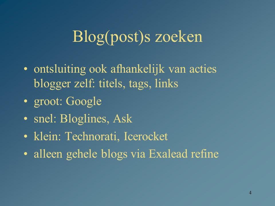 4 Blog(post)s zoeken ontsluiting ook afhankelijk van acties blogger zelf: titels, tags, links groot: Google snel: Bloglines, Ask klein: Technorati, Ic