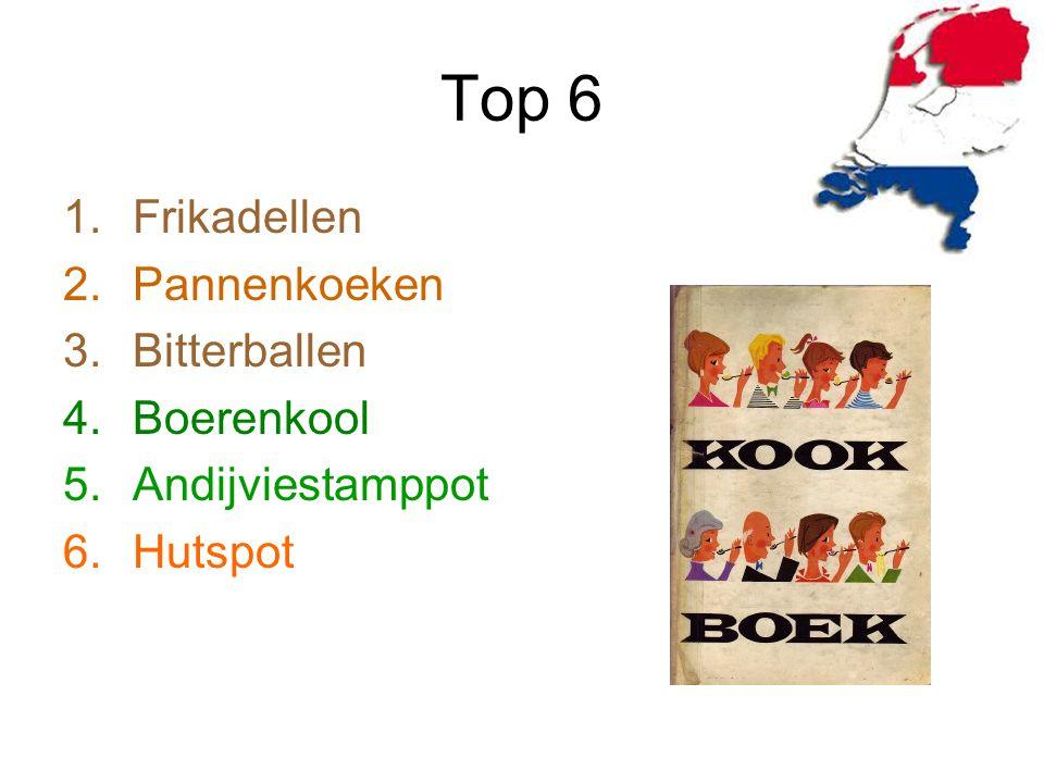 Top 6 1.Frikadellen 2.Pannenkoeken 3.Bitterballen 4.Boerenkool 5.Andijviestamppot 6.Hutspot