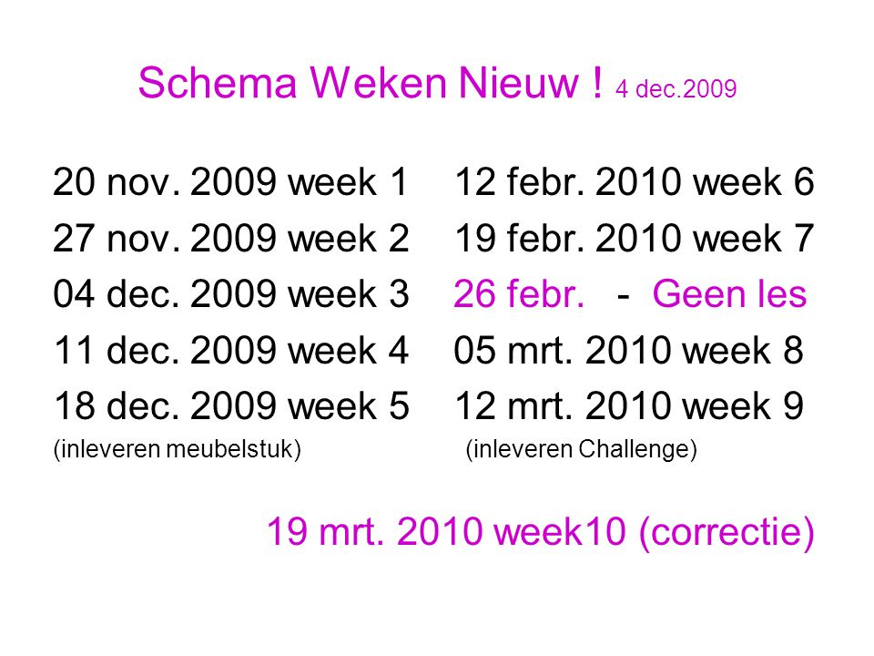 Schema Weken Nieuw ! 4 dec.2009 20 nov. 2009 week 1 12 febr. 2010 week 6 27 nov. 2009 week 2 19 febr. 2010 week 7 04 dec. 2009 week 3 26 febr. - Geen