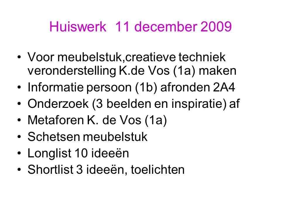 Huiswerk 11 december 2009 Voor meubelstuk,creatieve techniek veronderstelling K.de Vos (1a) maken Informatie persoon (1b) afronden 2A4 Onderzoek (3 beelden en inspiratie) af Metaforen K.
