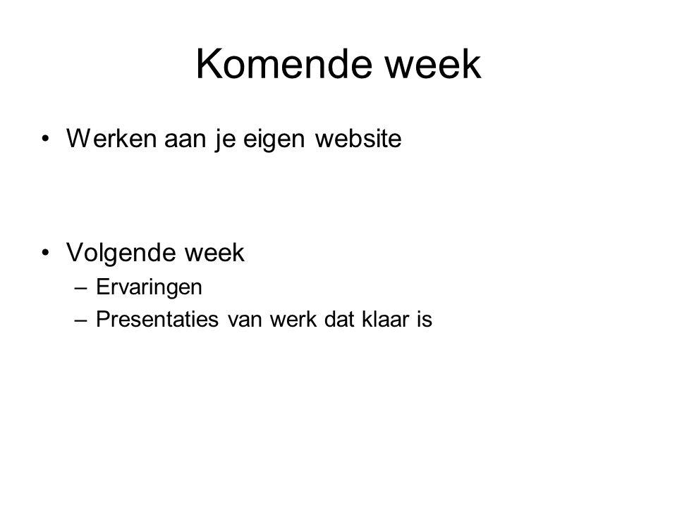 Komende week Werken aan je eigen website Volgende week –Ervaringen –Presentaties van werk dat klaar is