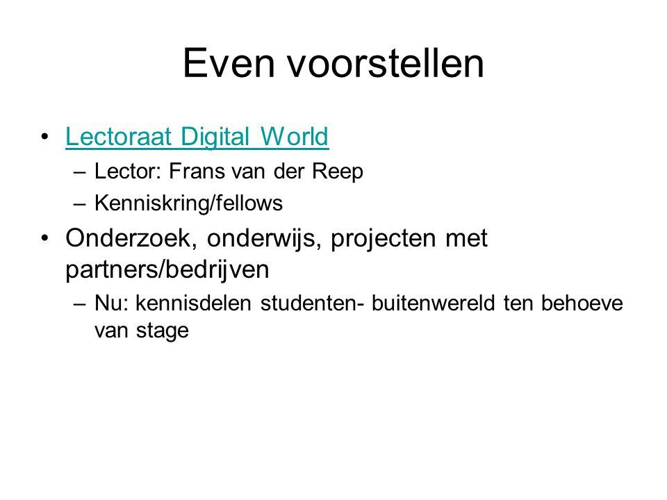 Even voorstellen Lectoraat Digital World –Lector: Frans van der Reep –Kenniskring/fellows Onderzoek, onderwijs, projecten met partners/bedrijven –Nu: