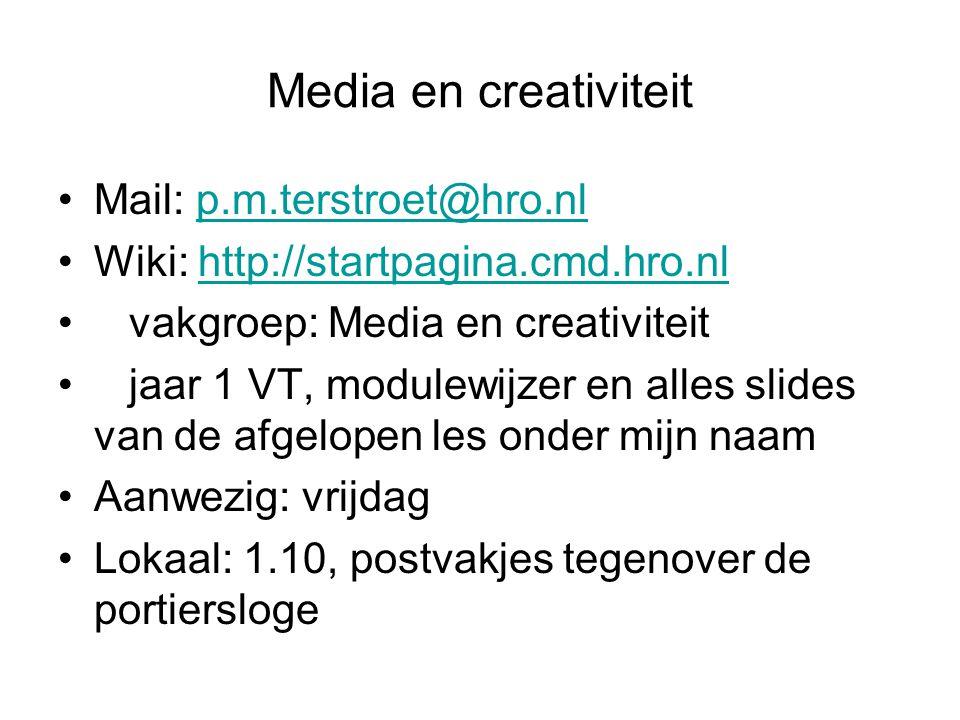 Media en creativiteit Mail: p.m.terstroet@hro.nlp.m.terstroet@hro.nl Wiki: http://startpagina.cmd.hro.nlhttp://startpagina.cmd.hro.nl vakgroep: Media en creativiteit jaar 1 VT, modulewijzer en alles slides van de afgelopen les onder mijn naam Aanwezig: vrijdag Lokaal: 1.10, postvakjes tegenover de portiersloge