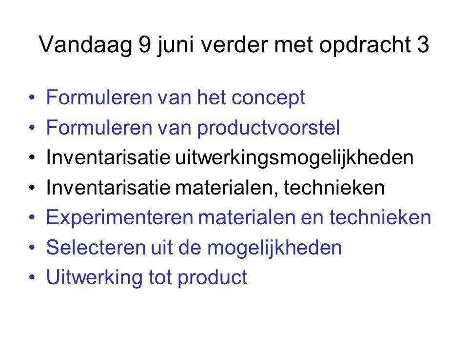 Vandaag 9 juni verder met opdracht 3 Formuleren van het concept Formuleren van productvoorstel Inventarisatie uitwerkingsmogelijkheden Inventarisatie materialen, technieken Experimenteren materialen en technieken Selecteren uit de mogelijkheden Uitwerking tot product