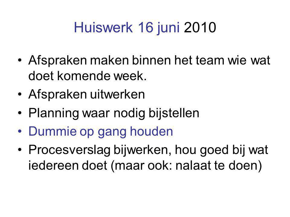 Huiswerk 16 juni 2010 Afspraken maken binnen het team wie wat doet komende week. Afspraken uitwerken Planning waar nodig bijstellen Dummie op gang hou