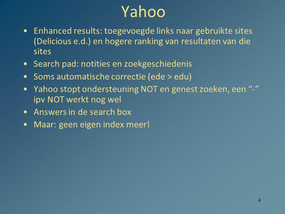 4 Yahoo Enhanced results: toegevoegde links naar gebruikte sites (Delicious e.d.) en hogere ranking van resultaten van die sites Search pad: notities en zoekgeschiedenis Soms automatische correctie (ede > edu) Yahoo stopt ondersteuning NOT en genest zoeken, een - ipv NOT werkt nog wel Answers in de search box Maar: geen eigen index meer!