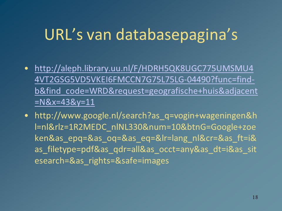 18 URL's van databasepagina's http://aleph.library.uu.nl/F/HDRH5QK8UGC775UMSMU4 4VT2GSG5VD5VKEI6FMCCN7G75L75LG-04490 func=find- b&find_code=WRD&request=geografische+huis&adjacent =N&x=43&y=11http://aleph.library.uu.nl/F/HDRH5QK8UGC775UMSMU4 4VT2GSG5VD5VKEI6FMCCN7G75L75LG-04490 func=find- b&find_code=WRD&request=geografische+huis&adjacent =N&x=43&y=11 http://www.google.nl/search as_q=vogin+wageningen&h l=nl&rlz=1R2MEDC_nlNL330&num=10&btnG=Google+zoe ken&as_epq=&as_oq=&as_eq=&lr=lang_nl&cr=&as_ft=i& as_filetype=pdf&as_qdr=all&as_occt=any&as_dt=i&as_sit esearch=&as_rights=&safe=images