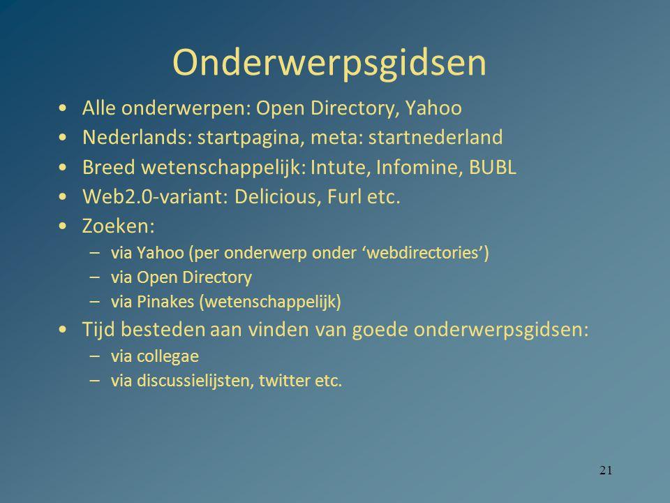 21 Onderwerpsgidsen Alle onderwerpen: Open Directory, Yahoo Nederlands: startpagina, meta: startnederland Breed wetenschappelijk: Intute, Infomine, BUBL Web2.0-variant: Delicious, Furl etc.