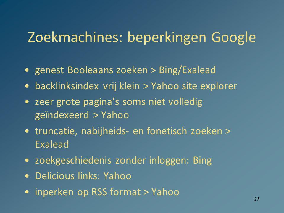 25 Zoekmachines: beperkingen Google genest Booleaans zoeken > Bing/Exalead backlinksindex vrij klein > Yahoo site explorer zeer grote pagina's soms niet volledig geïndexeerd > Yahoo truncatie, nabijheids- en fonetisch zoeken > Exalead zoekgeschiedenis zonder inloggen: Bing Delicious links: Yahoo inperken op RSS format > Yahoo