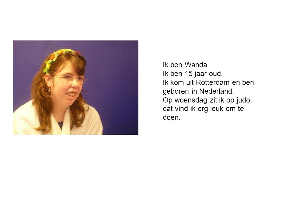 Ik ben Wanda. Ik ben 15 jaar oud. Ik kom uit Rotterdam en ben geboren in Nederland. Op woensdag zit ik op judo, dat vind ik erg leuk om te doen.