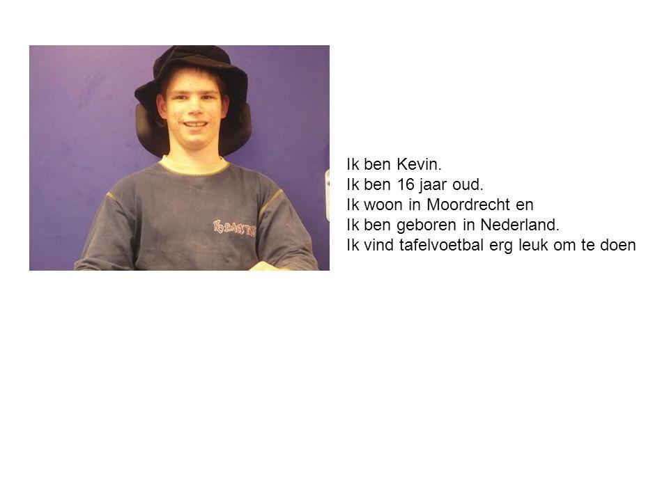 Ik ben Kevin. Ik ben 16 jaar oud. Ik woon in Moordrecht en Ik ben geboren in Nederland. Ik vind tafelvoetbal erg leuk om te doen